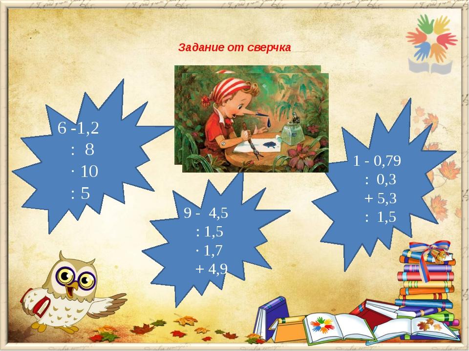 Задание от сверчка  6 -1,2 : 8 · 10 : 5 1 - 0,79 : 0,3 + 5,3 : 1,5 9 - 4,5...