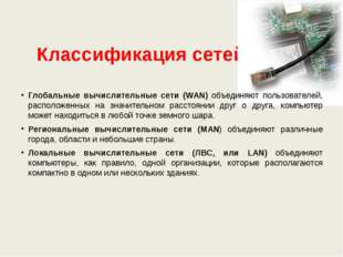 Классификация сетей Глобальные вычислительные сети (WAN) объединяют пользоват