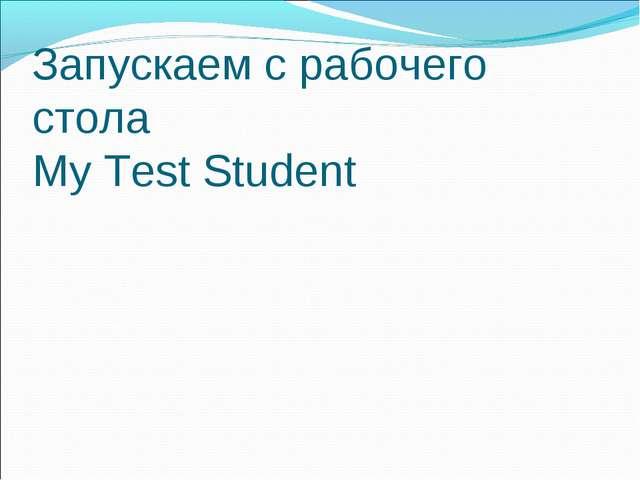 Запускаем с рабочего стола My Test Student