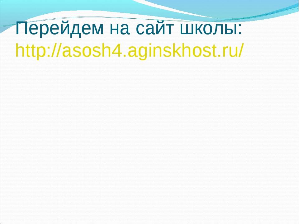 Перейдем на сайт школы: http://asosh4.aginskhost.ru/