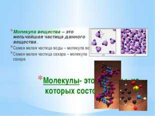 Молекулы- это частицы, из которых состоят вещества Молекула вещества – это ме