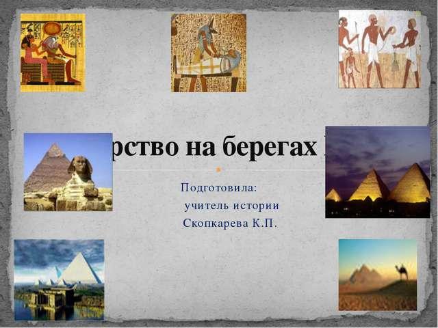 Подготовила: учитель истории Скопкарева К.П. Государство на берегах Нила