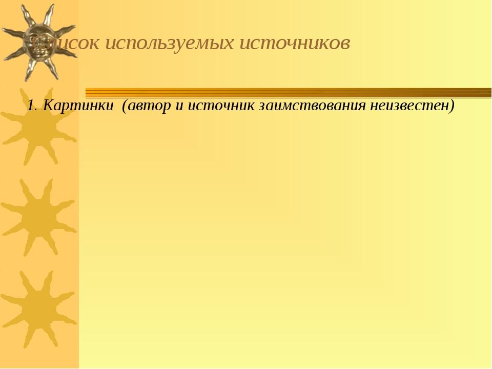 Список используемых источников 1. Картинки (автор и источник заимствования не...