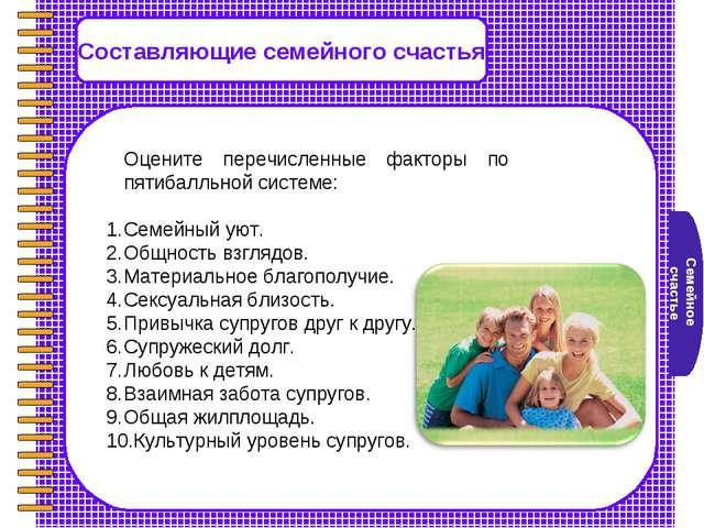 Семейное счастье Составляющие семейного счастья Оцените перечисленные фактор...