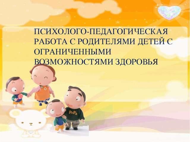 ПСИХОЛОГО-ПЕДАГОГИЧЕСКАЯ РАБОТА С РОДИТЕЛЯМИ ДЕТЕЙ С ОГРАНИЧЕННЫМИ ВОЗМОЖНОС...