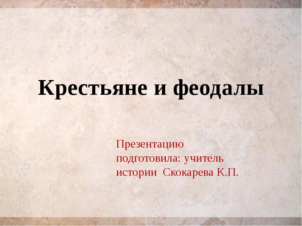 Крестьяне и феодалы Презентацию подготовила: учитель истории Скокарева К.П.