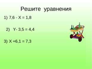 Задание №2 Решите уравнения 7,6 - Х = 1,8 2) Y- 3,5 = 4,4 Х +6,1 = 7,3 Числит