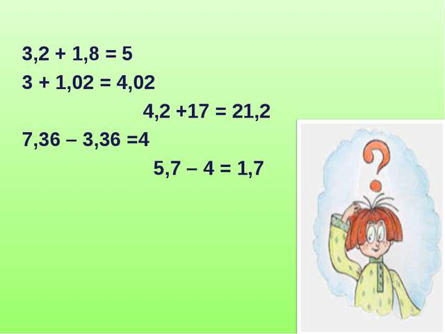 3,2 + 1,8 = 5 3 + 1,02 = 4,02 4,2 +17 = 21,2 7,36 – 3,36 =4 5,7 – 4 = 1,7