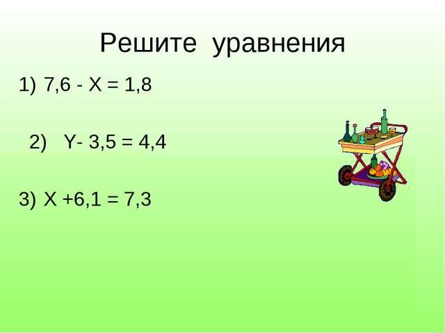 Задание №2 Решите уравнения 7,6 - Х = 1,8 2) Y- 3,5 = 4,4 Х +6,1 = 7,3 Числит...
