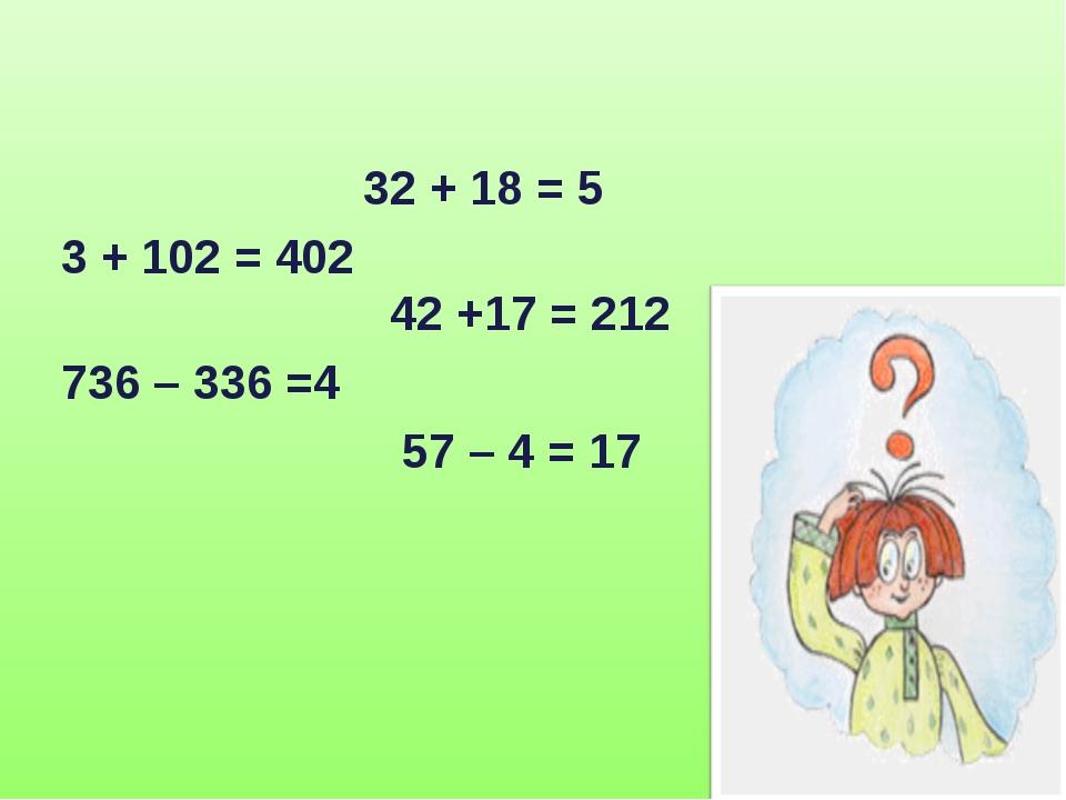 32 + 18 = 5 3 + 102 = 402 42 +17 = 212 736 – 336 =4 57 – 4 = 17