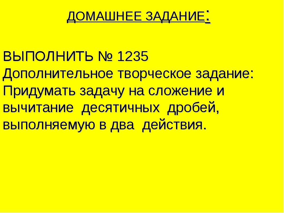 ДОМАШНЕЕ ЗАДАНИЕ: ВЫПОЛНИТЬ № 1235 Дополнительное творческое задание: Придума...