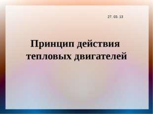Принцип действия тепловых двигателей 27. 03. 13