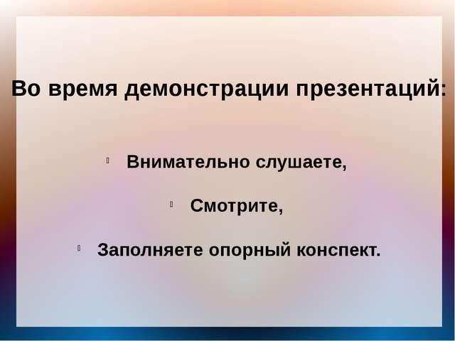Во время демонстрации презентаций: Внимательно слушаете, Смотрите, Заполняете...