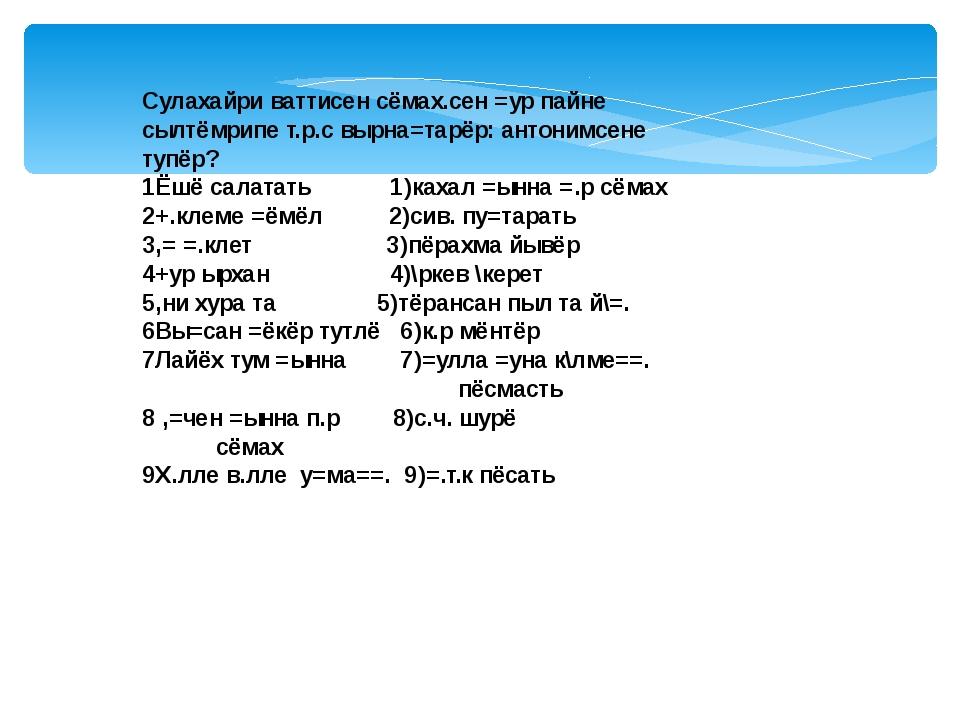 Сулахайри ваттисен сёмах.сен =ур пайне сылтёмрипе т.р.с вырна=тарёр: антонимс...