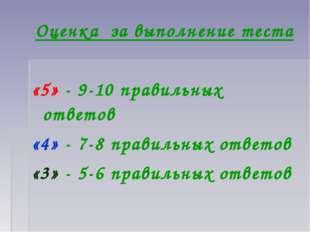 Оценка за выполнение теста «5» - 9-10 правильных ответов «4» - 7-8 правильных