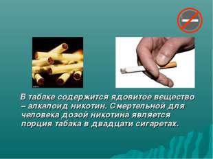 В табаке содержится ядовитое вещество – алкалоид никотин. Смертельной для че