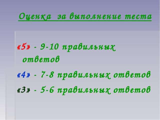 Оценка за выполнение теста «5» - 9-10 правильных ответов «4» - 7-8 правильных...