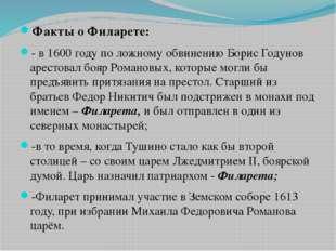 Факты о Филарете: - в 1600 году по ложному обвинению Борис Годунов арестовал