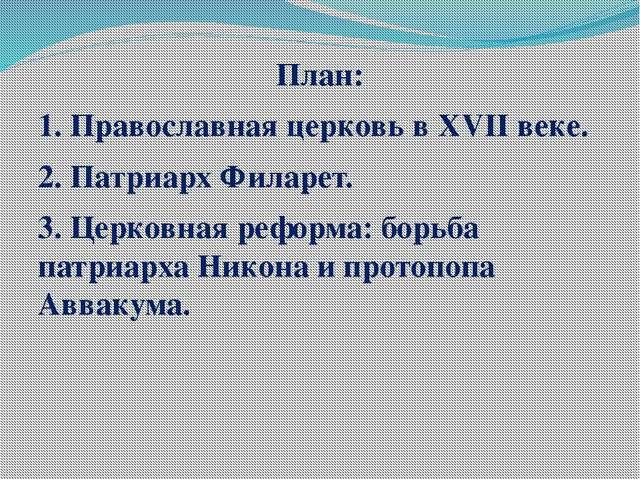 План: 1. Православная церковь в XVII веке. 2. Патриарх Филарет. 3. Церковная...