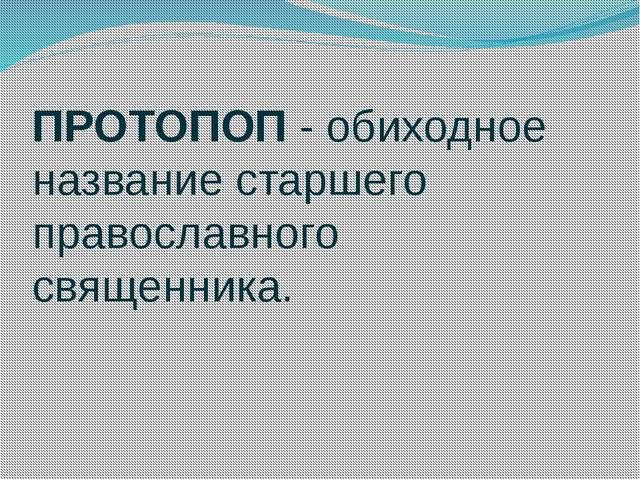 ПРОТОПОП - обиходное название старшего православного священника.