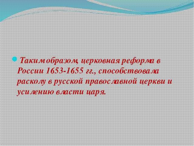 Таким образом, церковная реформа в России 1653-1655 гг., способствовала рас...