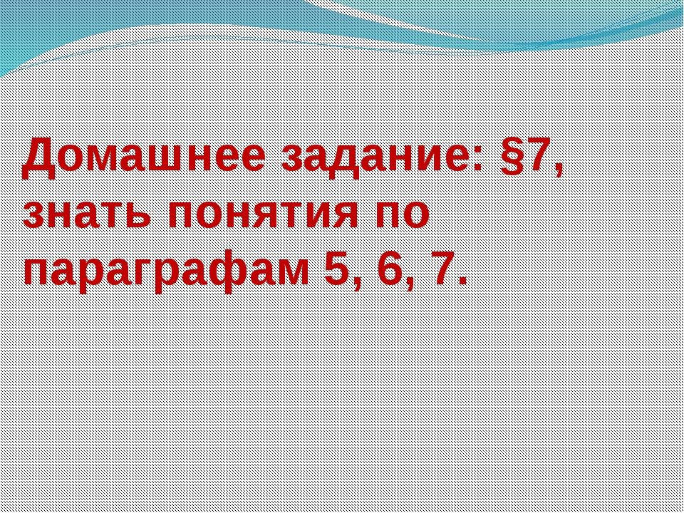 Домашнее задание: §7, знать понятия по параграфам 5, 6, 7.