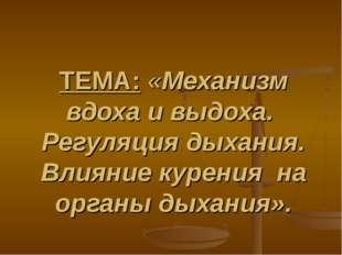 ТЕМА: «Механизм вдоха и выдоха. Регуляция дыхания. Влияние курения на органы