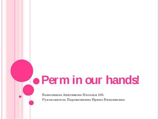 Perm in our hands! Выполнила Анисимова Наталья 10б. Руководитель Парамошкина...