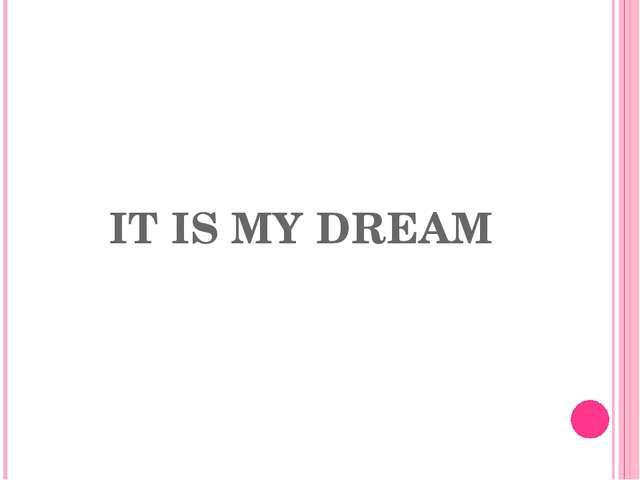 IT IS MY DREAM