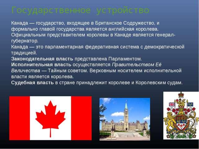Государственное устройство Канада— государство, входящее в Британское Содруж...