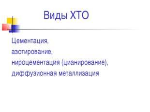 Виды ХТО Цементация, азотирование, нироцементация (цианирование), диффузионн