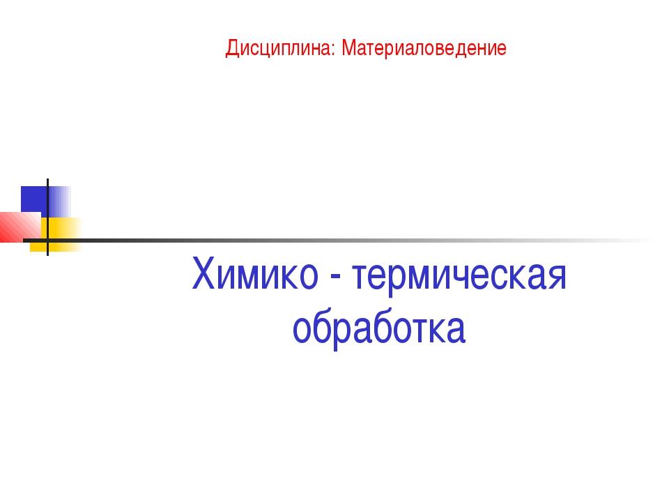Химико - термическая обработка Дисциплина: Материаловедение