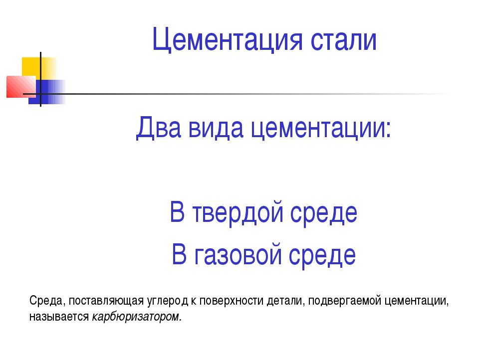 Цементация стали Два вида цементации: В твердой среде В газовой среде Среда,...