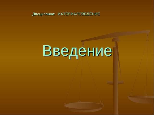 Введение Дисциплина: МАТЕРИАЛОВЕДЕНИЕ