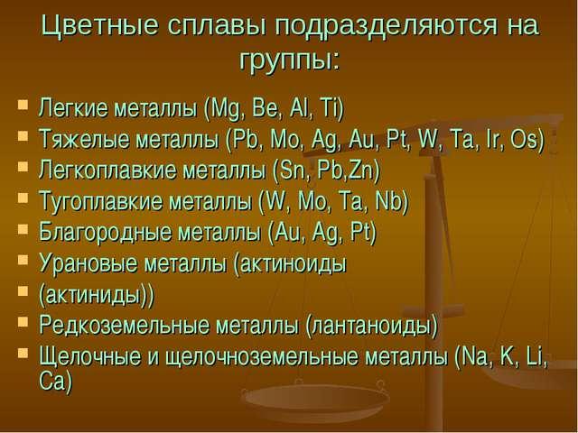 Цветные сплавы подразделяются на группы: Легкие металлы (Mg, Be, Al, Ti) Тяже...