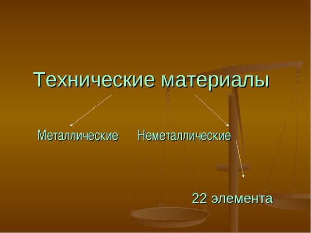 Технические материалы Металлические Неметаллические 22 элемента