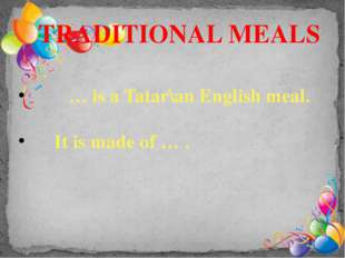 TRADITIONAL MEALS … is a Tatar\an English meal. It is made of … .