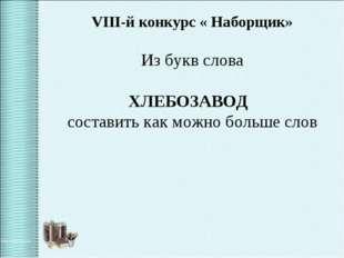 VIII-й конкурс « Наборщик» Из букв слова ХЛЕБОЗАВОД составить как можно больш