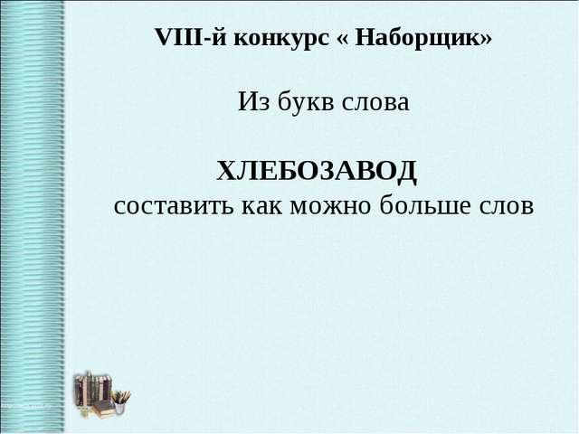 VIII-й конкурс « Наборщик» Из букв слова ХЛЕБОЗАВОД составить как можно больш...