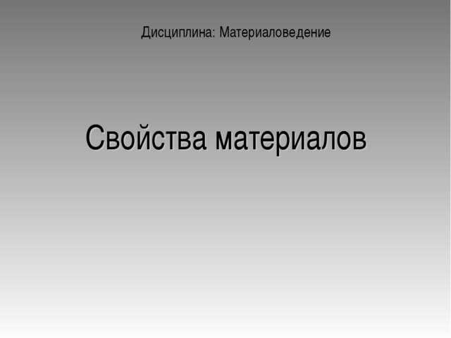 Свойства материалов Дисциплина: Материаловедение