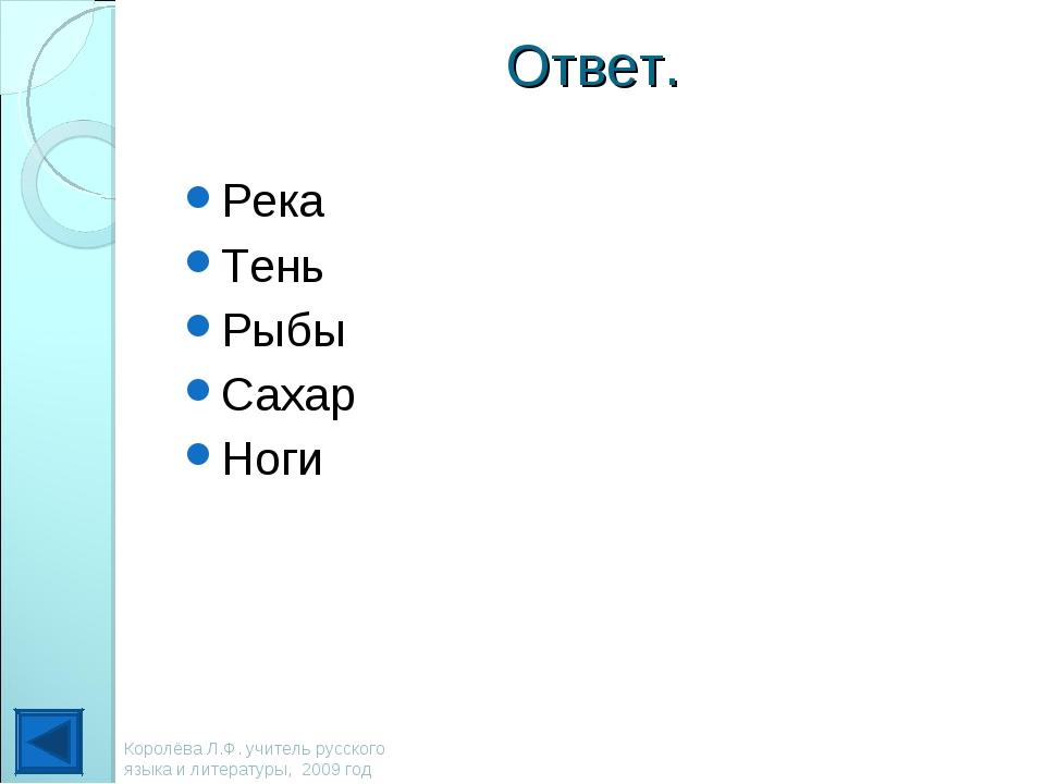 Ответ. Река Тень Рыбы Сахар Ноги Королёва Л.Ф. учитель русского языка и литер...
