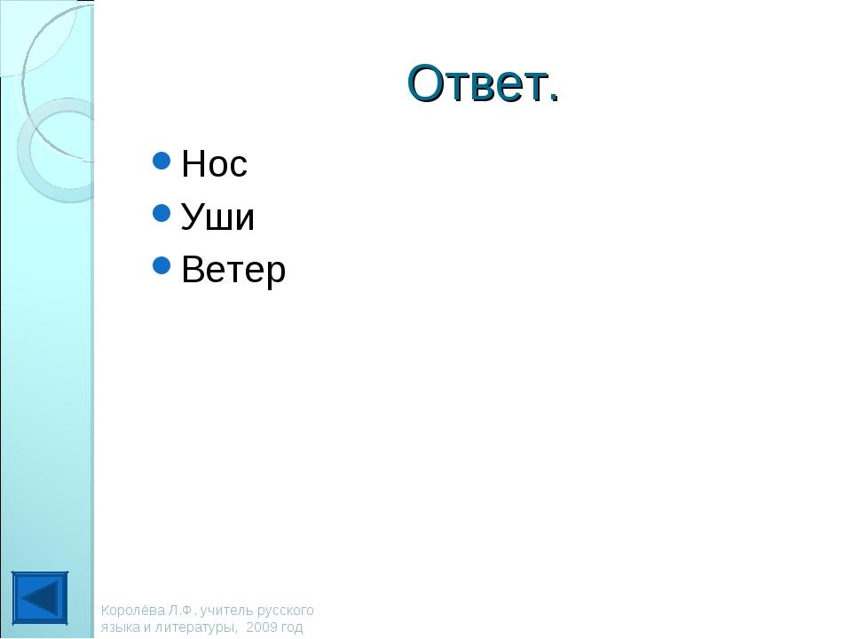 Ответ. Нос Уши Ветер Королёва Л.Ф. учитель русского языка и литературы, 2009...