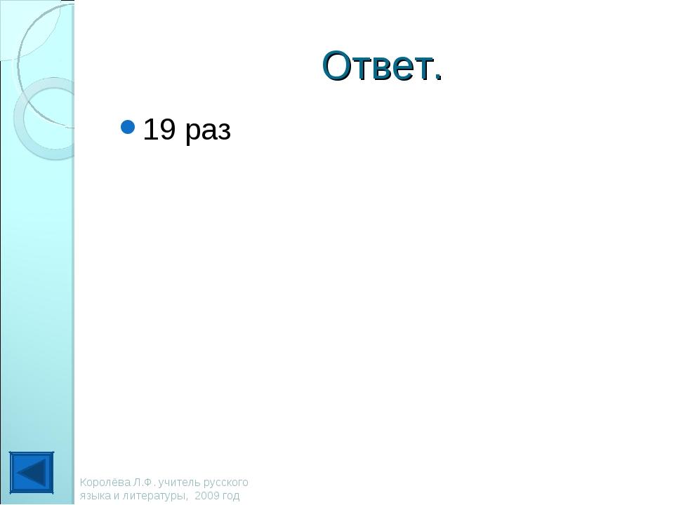 Ответ. 19 раз Королёва Л.Ф. учитель русского языка и литературы, 2009 год Кор...