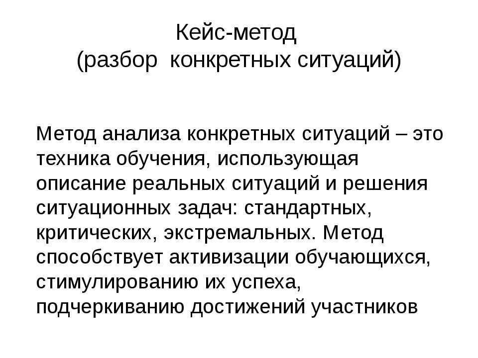 Кейс-метод (разбор конкретных ситуаций)  Метод анализа конкретных ситуаций –...