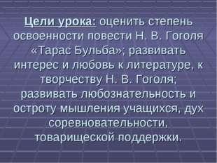 Цели урока: оценить степень освоенности повести Н. В. Гоголя «Тарас Бульба»;