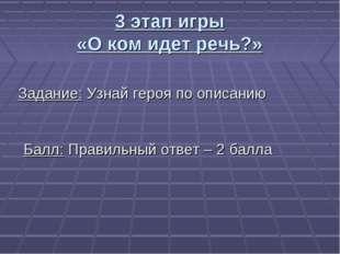 3 этап игры «О ком идет речь?» Задание: Узнай героя по описанию Балл: Правиль