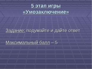 5 этап игры «Умозаключение» Задание: подумайте и дайте ответ Максимальный бал