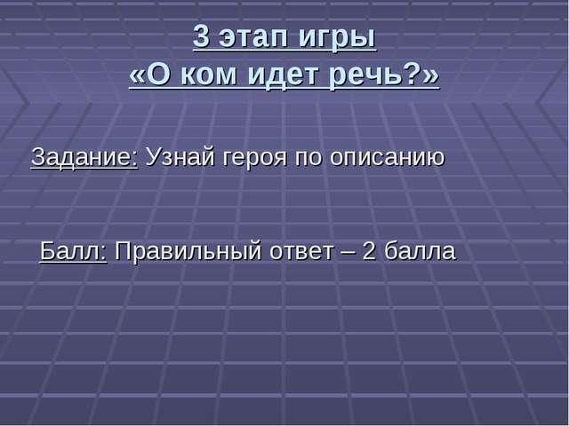 3 этап игры «О ком идет речь?» Задание: Узнай героя по описанию Балл: Правиль...