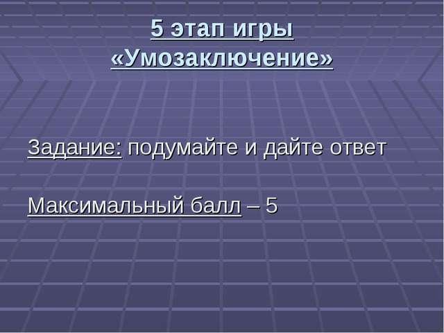 5 этап игры «Умозаключение» Задание: подумайте и дайте ответ Максимальный бал...