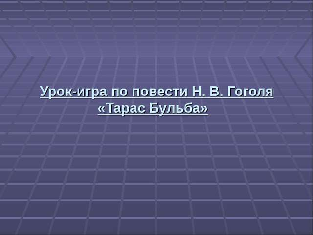 Урок-игра по повести Н. В. Гоголя «Тарас Бульба»
